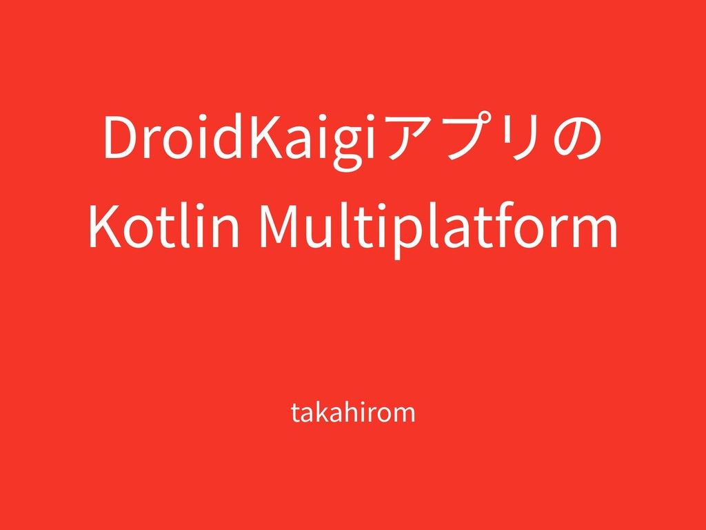 DroidKaigiアプリの Kotlin Multiplatform takahirom
