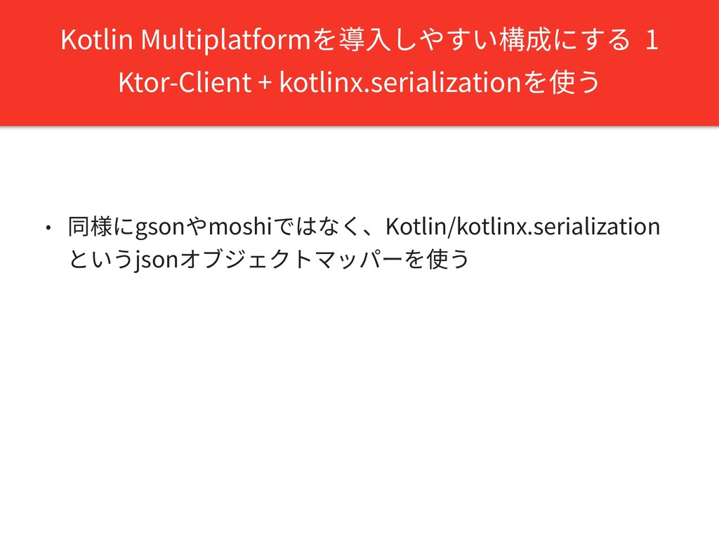 Kotlin Multiplatformを導⼊しやすい構成にする 1 Ktor-Client ...