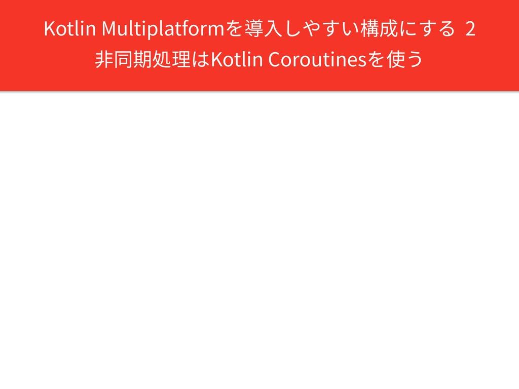 Kotlin Multiplatformを導⼊しやすい構成にする 2 ⾮同期処理はKotlin...