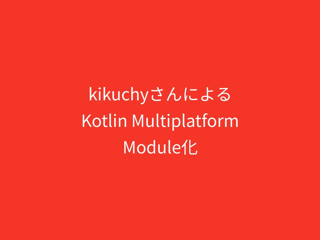 kikuchyさんによる Kotlin Multiplatform Module化