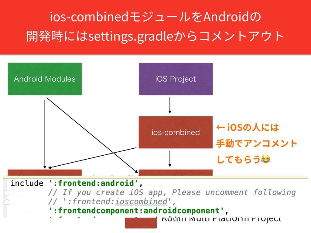 ios-combinedモジュールをAndroidの 開発時にはsettings.gradle...