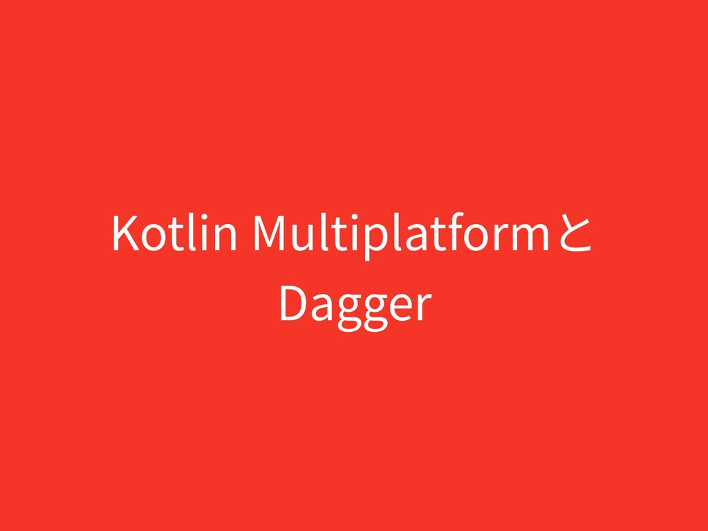 Kotlin Multiplatformと Dagger