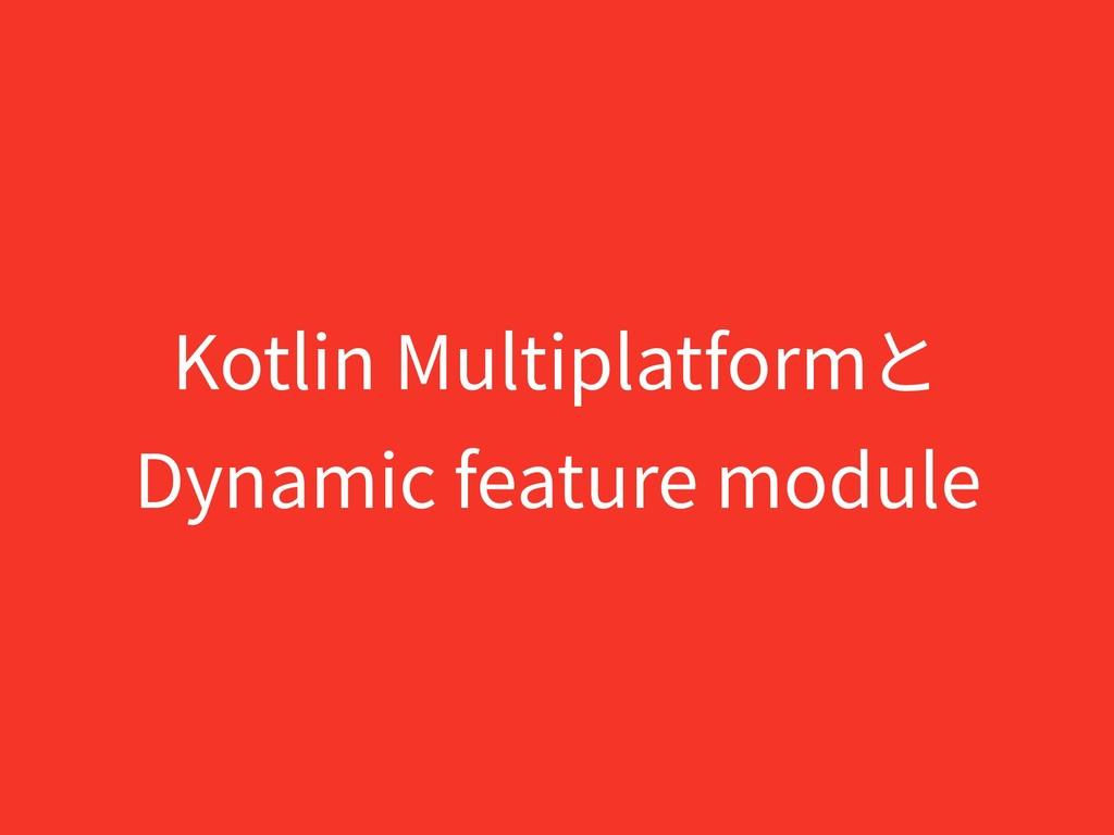 Kotlin Multiplatformと Dynamic feature module
