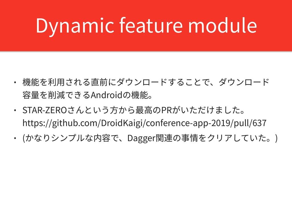 Dynamic feature module • 機能を利⽤される直前にダウンロードすることで...