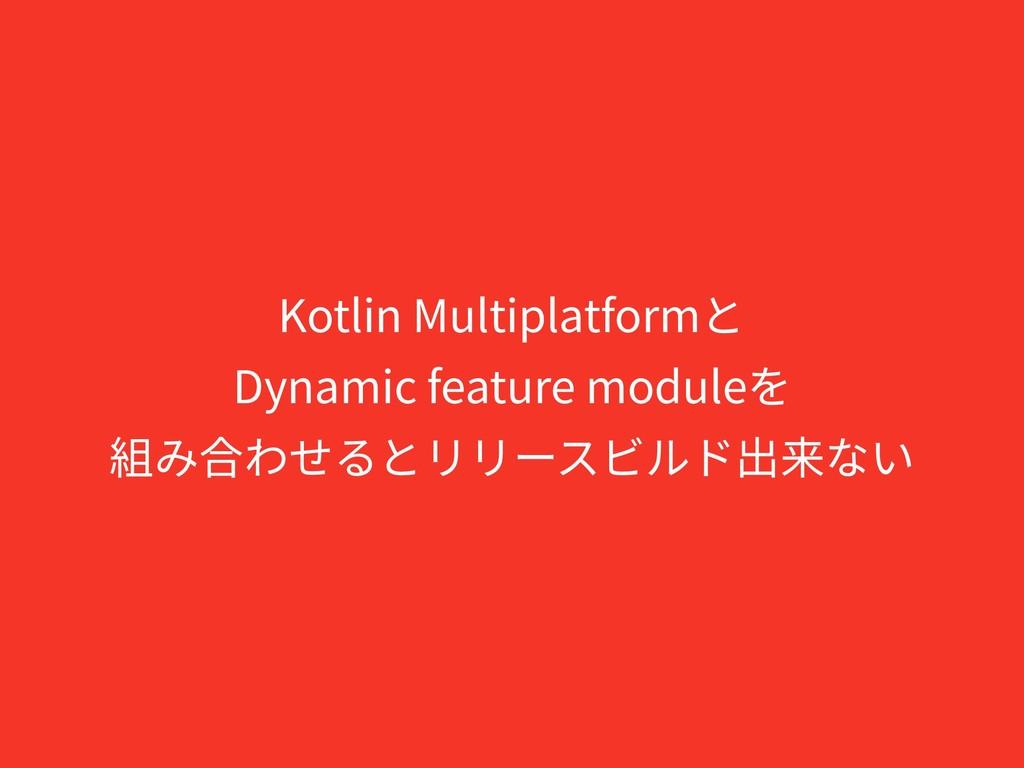 Kotlin Multiplatformと Dynamic feature moduleを 組...