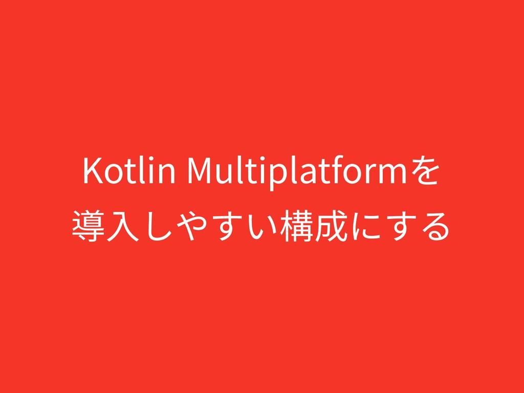 Kotlin Multiplatformを 導⼊しやすい構成にする