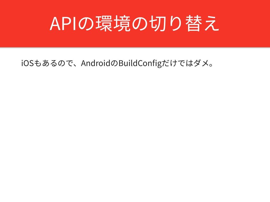APIの環境の切り替え iOSもあるので、AndroidのBuildConfigだけではダメ。