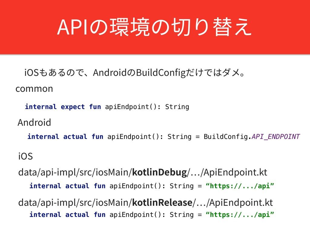 APIの環境の切り替え iOSもあるので、AndroidのBuildConfigだけではダメ。 ...