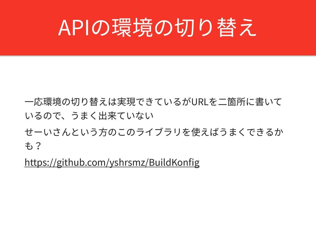 APIの環境の切り替え ⼀応環境の切り替えは実現できているがURLを⼆箇所に書いて いるので、...
