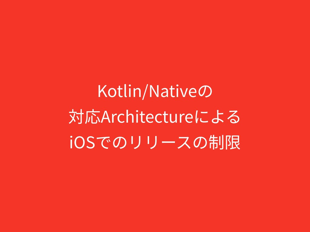 Kotlin/Nativeの 対応Architectureによる iOSでのリリースの制限