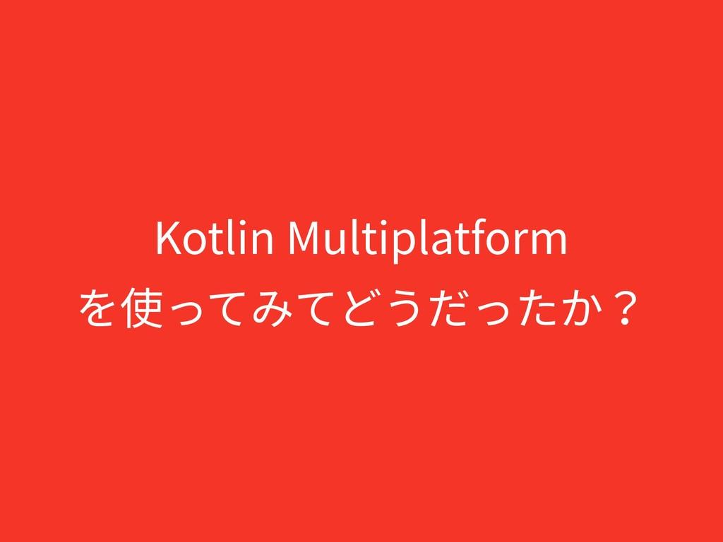 Kotlin Multiplatform を使ってみてどうだったか?