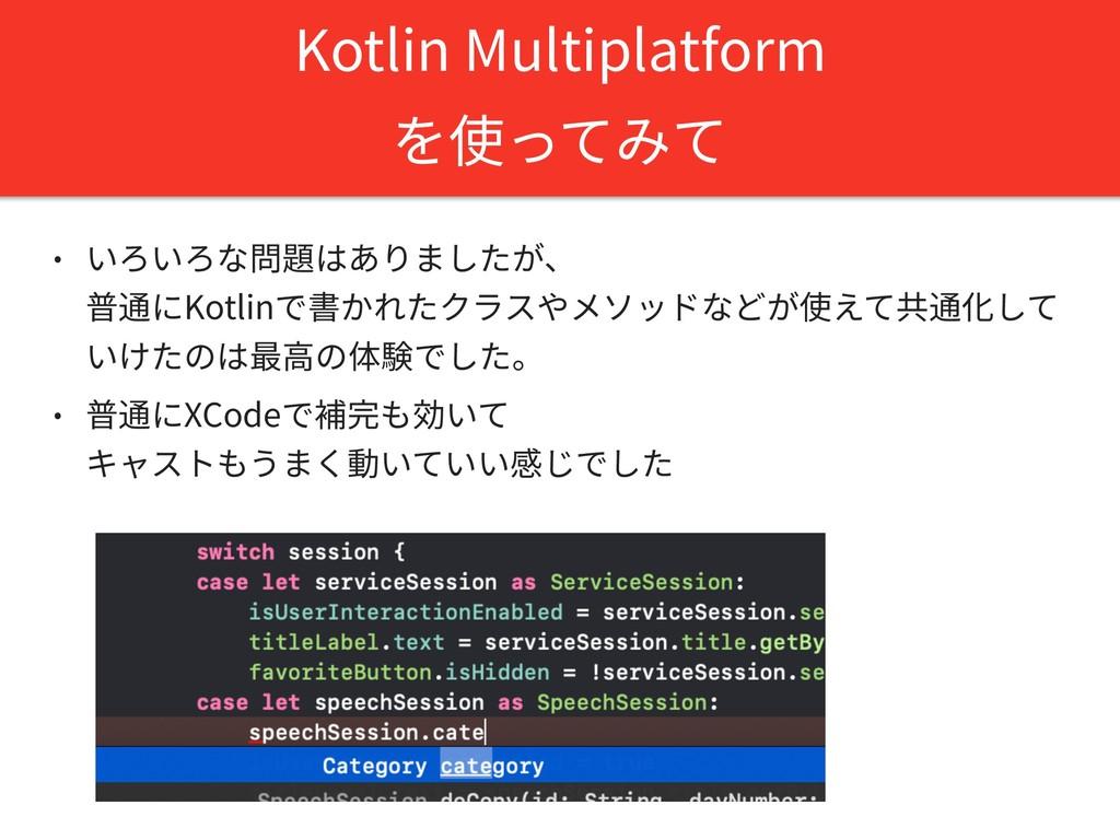 Kotlin Multiplatform を使ってみて • いろいろな問題はありましたが、 ...