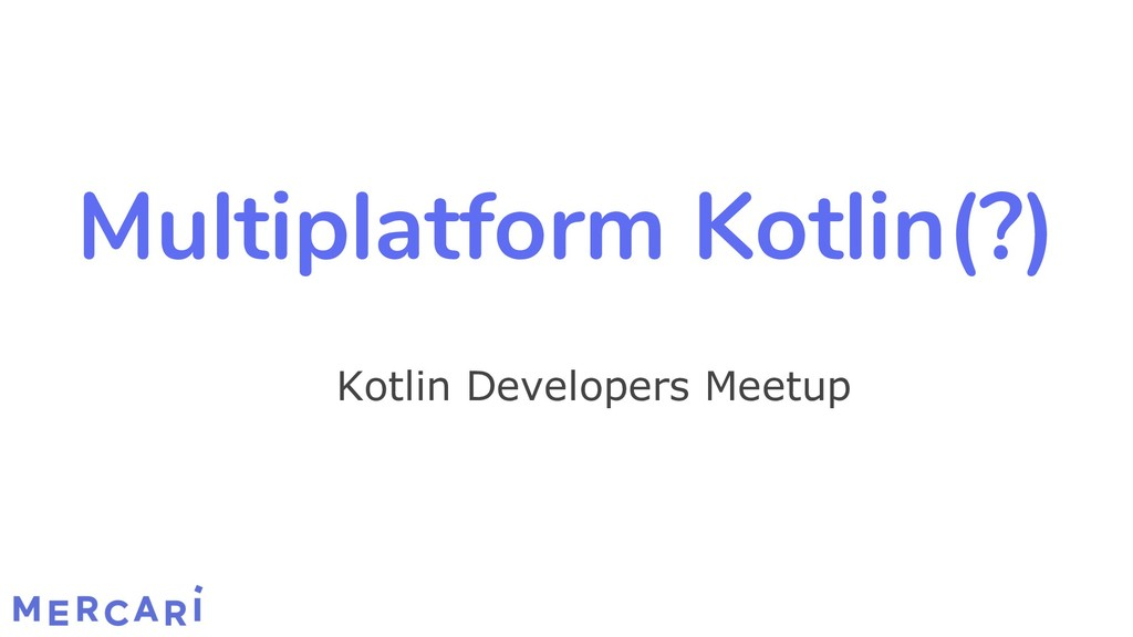 Multiplatform Kotlin(?) Kotlin Developers Meetup