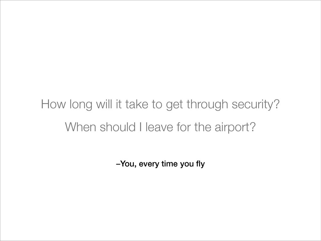 –You, every time you fly How long will it take t...