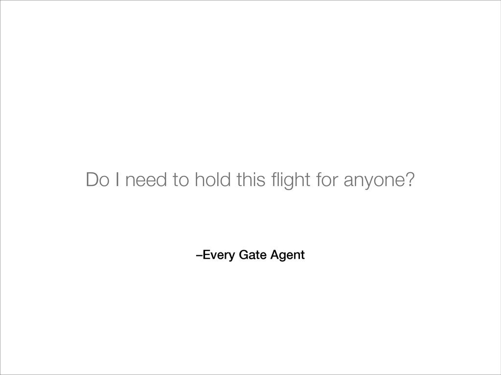 –Every Gate Agent Do I need to hold this flight ...