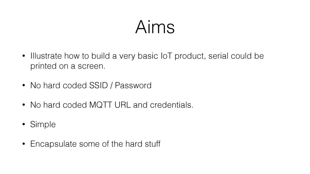 Aims • Illustrate how to build a very basic IoT...
