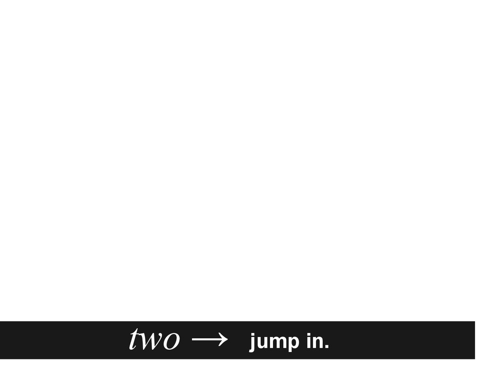 jump in. two →
