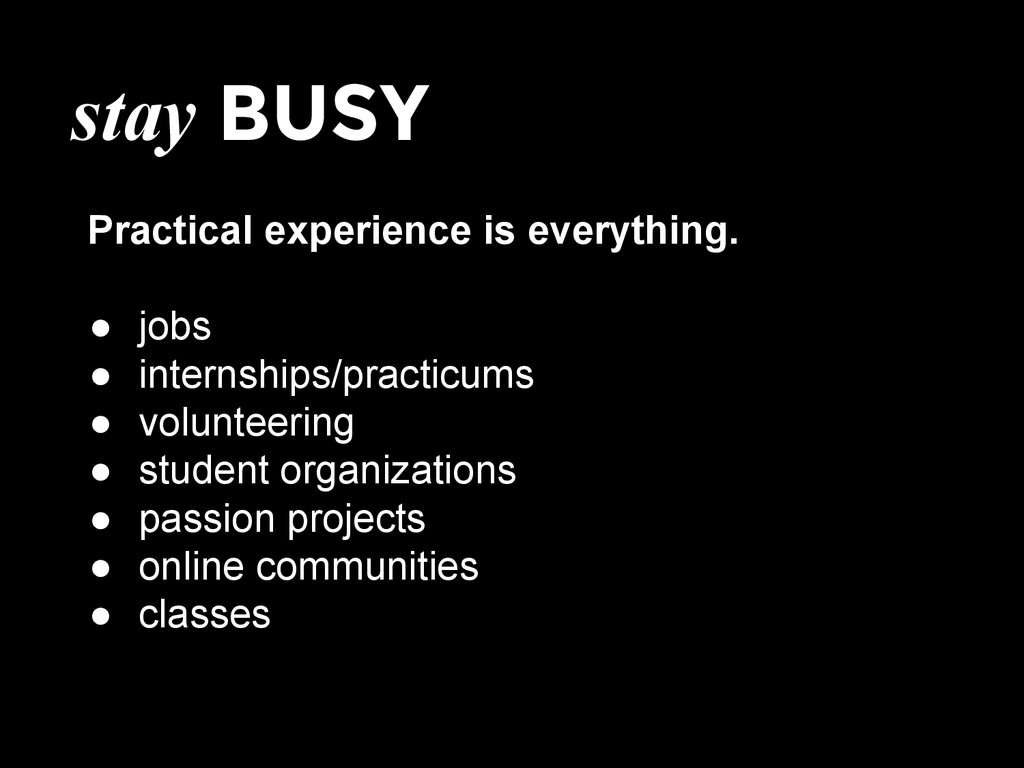 stay BUSY Practical experience is everything. ●...