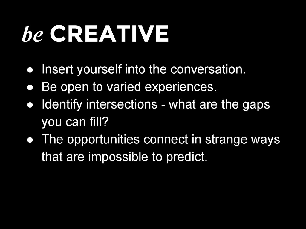 be CREATIVE ● Insert yourself into the conversa...