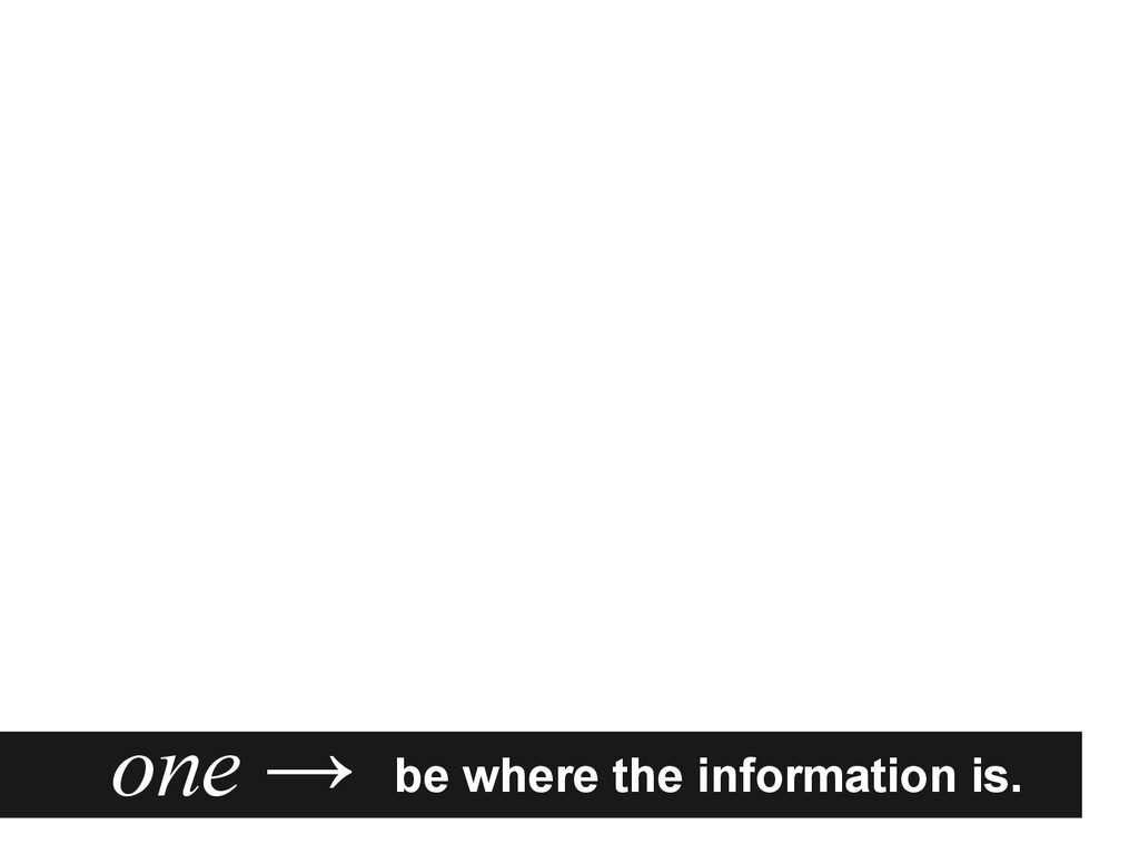 be where the information is. one →