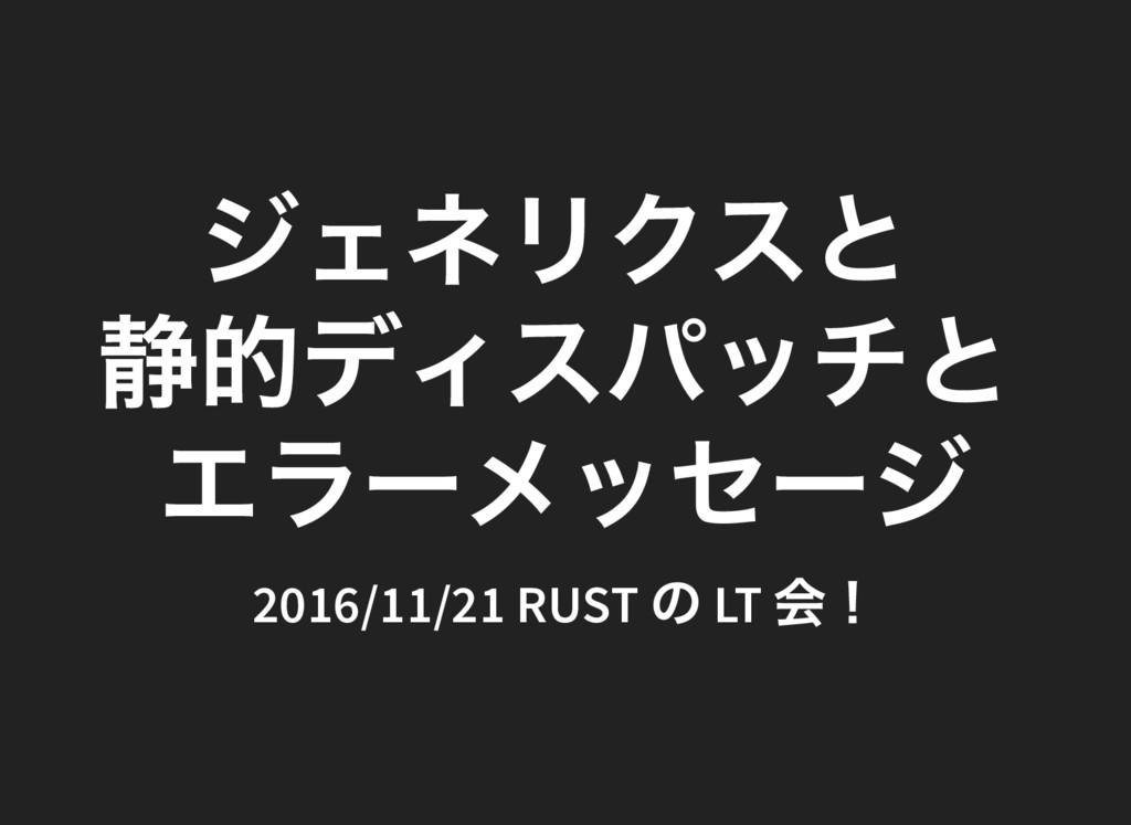 ジェネリクスと 静的ディスパッチと エラーメッセージ 2016/11/21 RUST の LT...