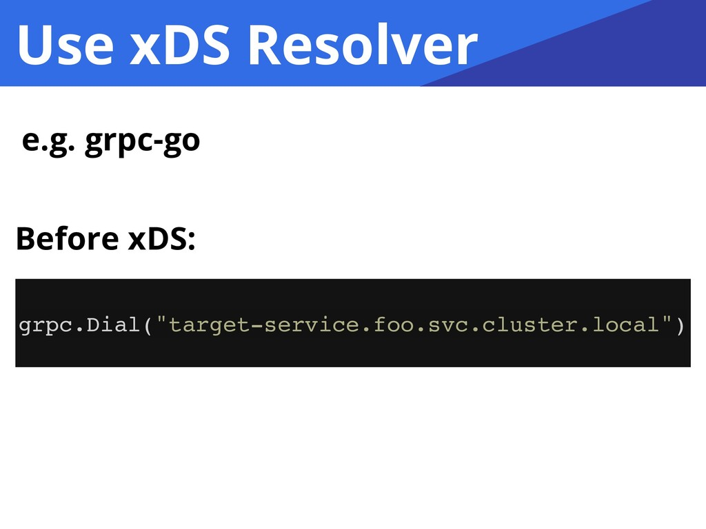 """Use xDS Resolver e.g. grpc-go grpc.Dial(""""target..."""