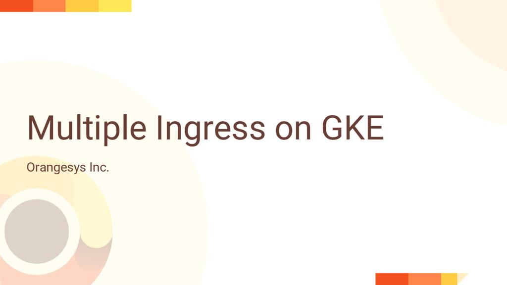Multiple Ingress on GKE Orangesys Inc.