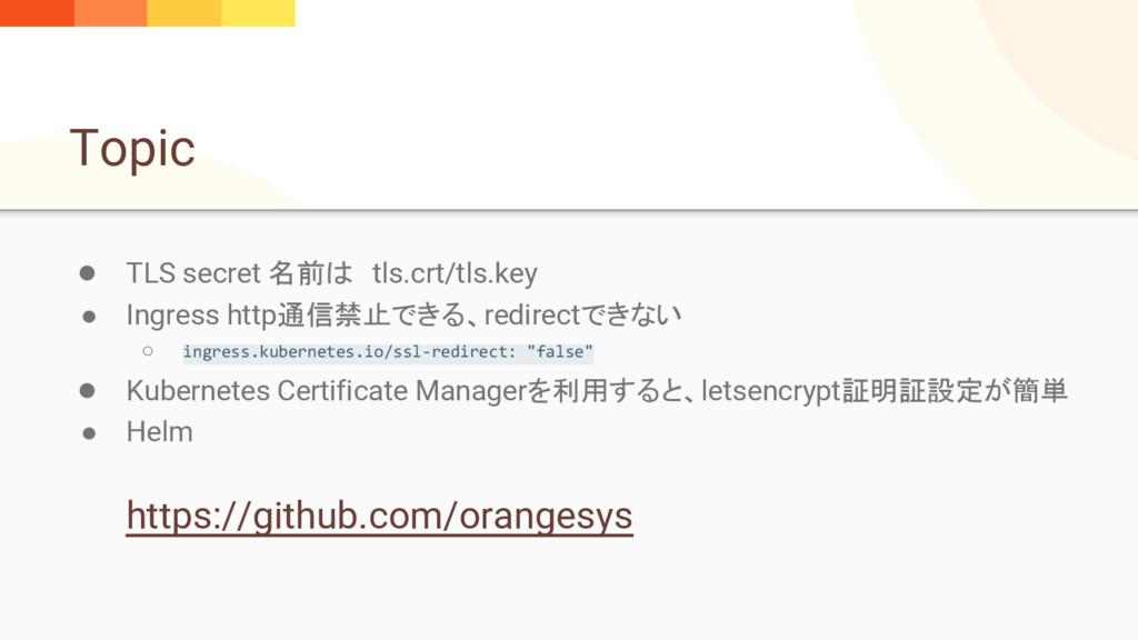 Topic ● TLS secret 名前は tls.crt/tls.key ● Ingres...