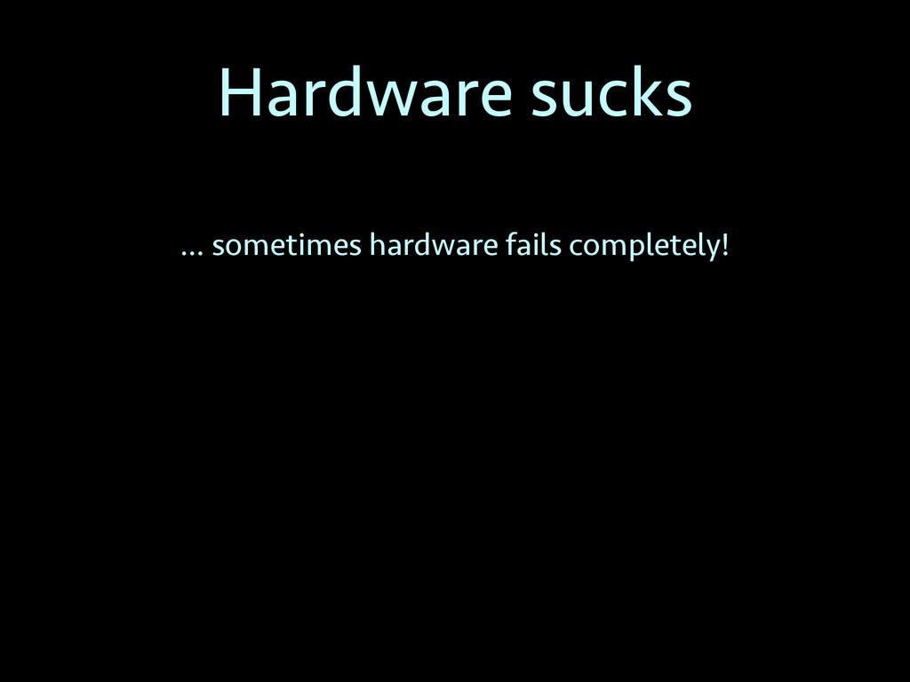 Hardware sucks … sometimes hardware fails compl...