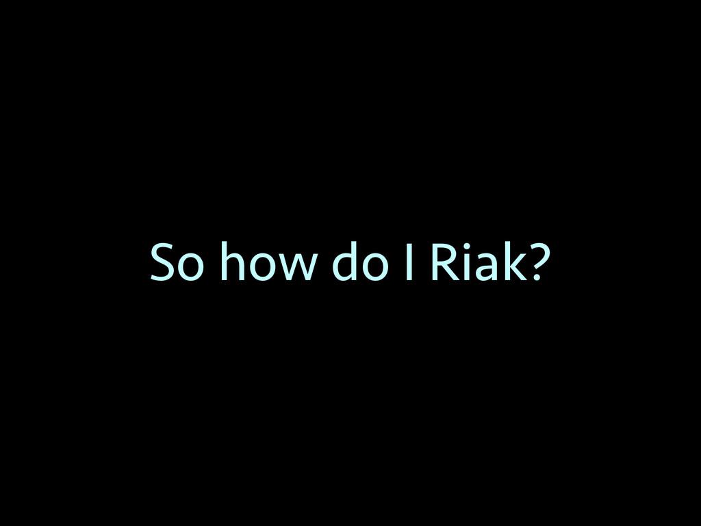 So how do I Riak?