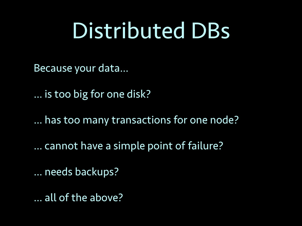 Distributed DBs Because your data… … is too big...
