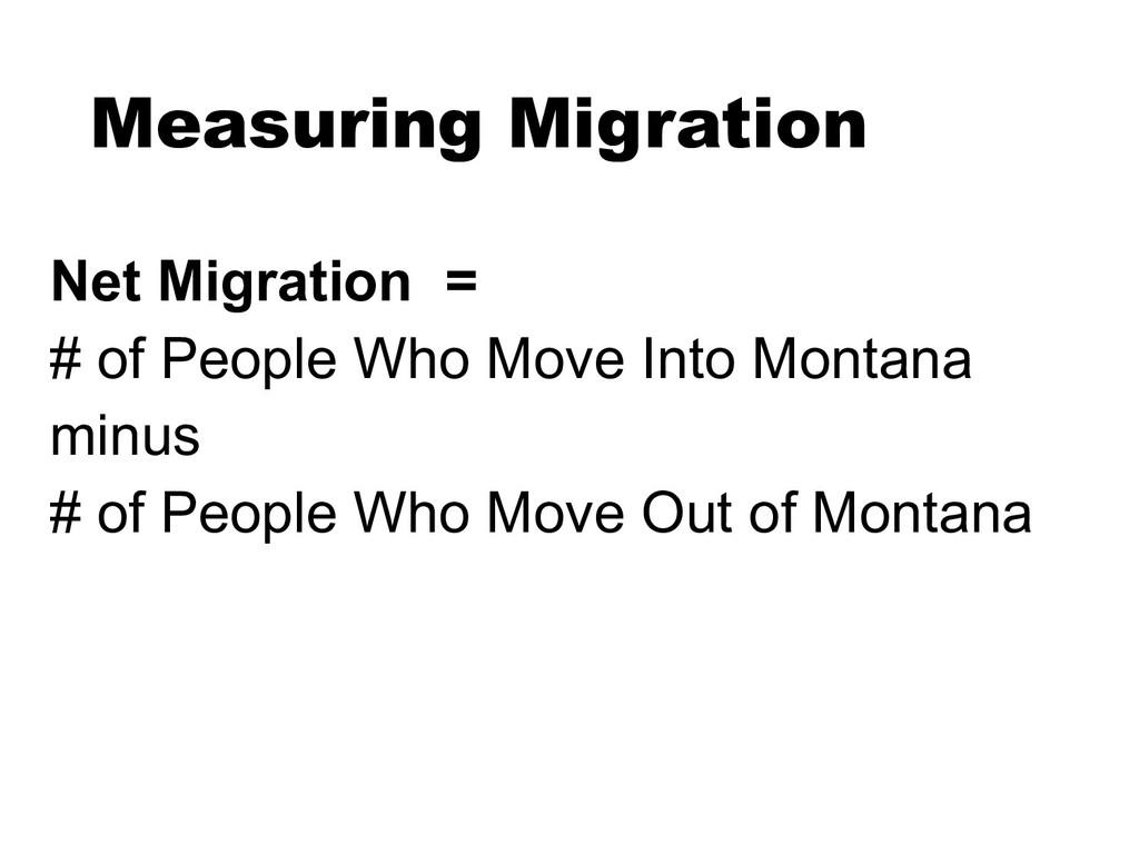 Measuring Migration Net Migration = # of People...