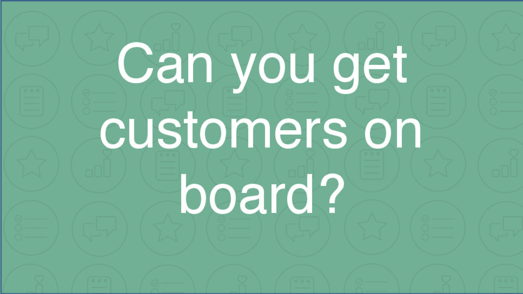 Can you get customers on board?