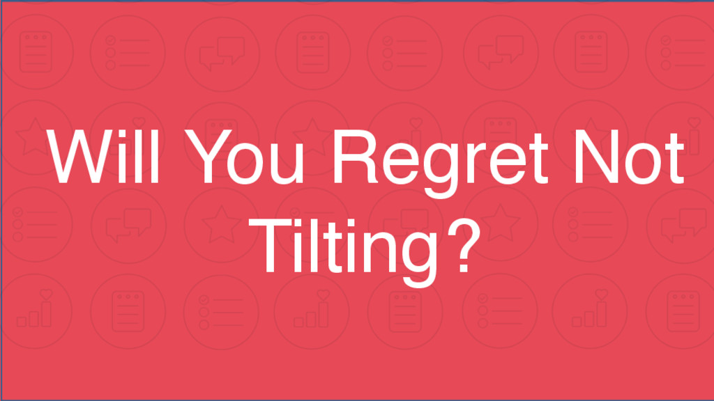 Will You Regret Not Tilting?