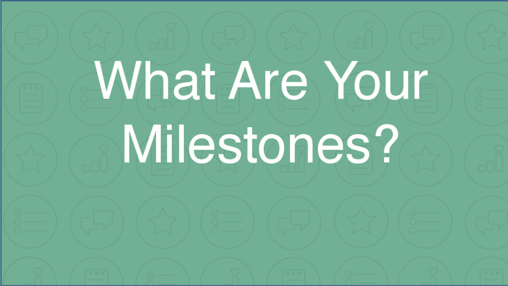 What Are Your Milestones?