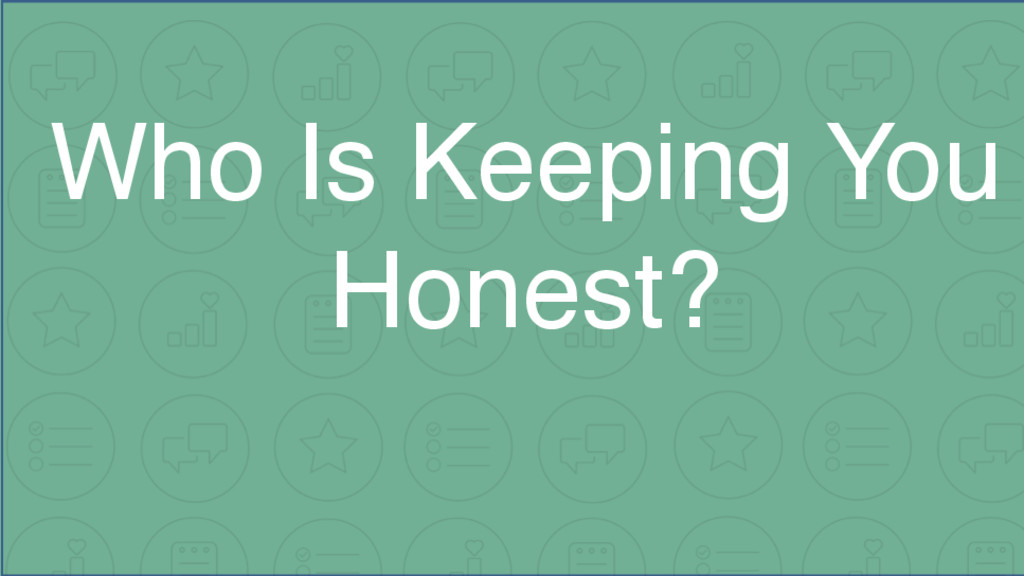 Who Is Keeping You Honest?