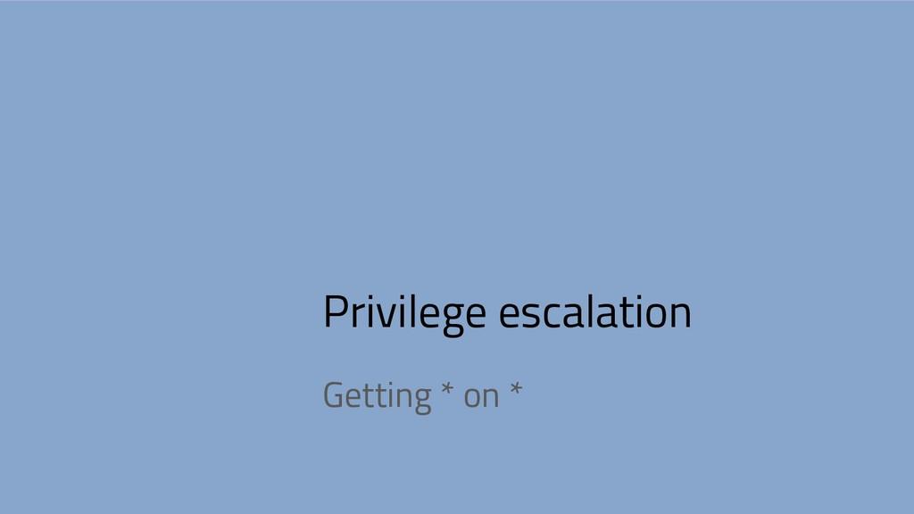 Privilege escalation Getting * on *