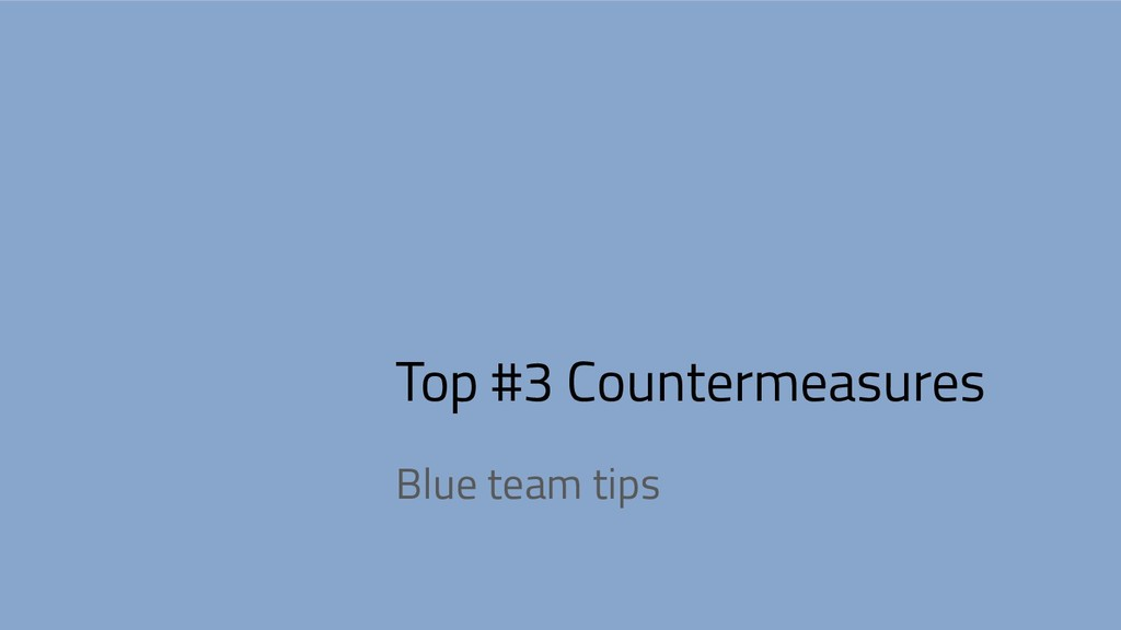 Top #3 Countermeasures Blue team tips