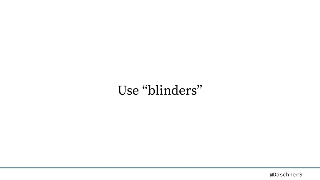 """@DaschnerS Use """"blinders"""""""