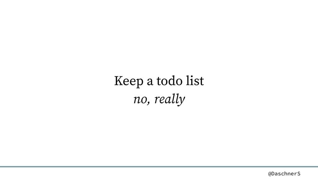 @DaschnerS Keep a todo list no, really
