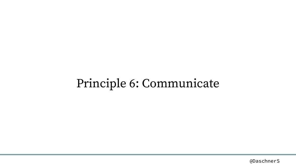 @DaschnerS Principle 6: Communicate