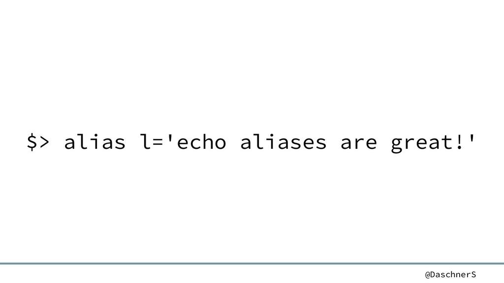 @DaschnerS $> alias l='echo aliases are great!'
