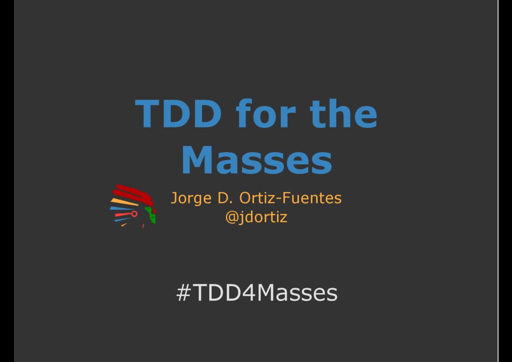 TDD for the Masses Jorge D. Ortiz-Fuentes @jdor...