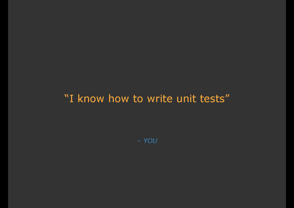 """– YOU """"I know how to write unit tests"""""""