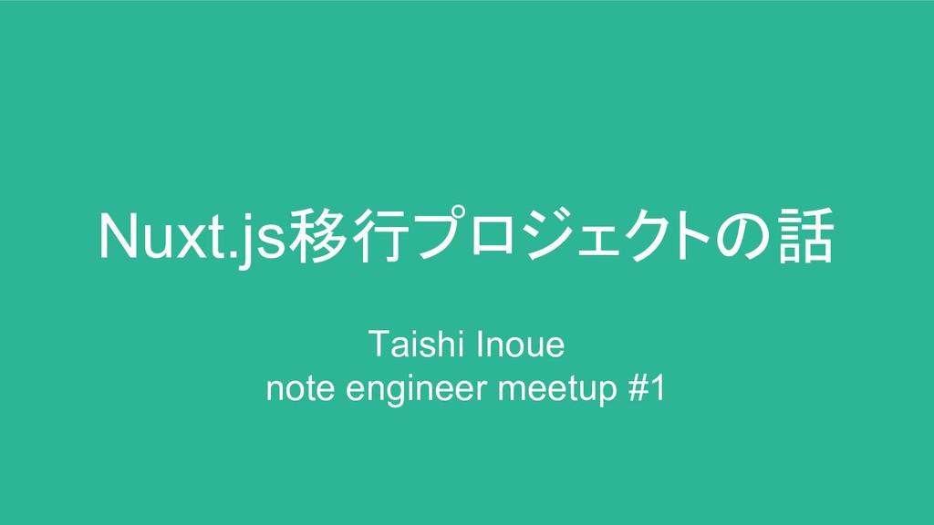 Nuxt.js移行プロジェクトの話 Taishi Inoue note engineer me...