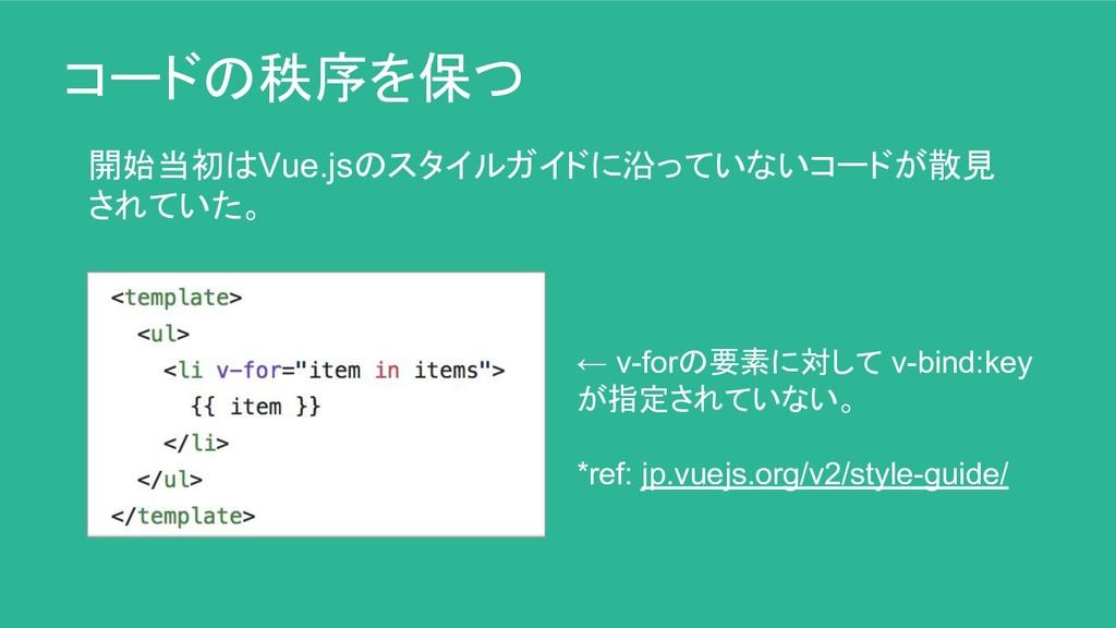 コードの秩序を保つ 開始当初はVue.jsのスタイルガイドに沿っていないコードが散見 されてい...