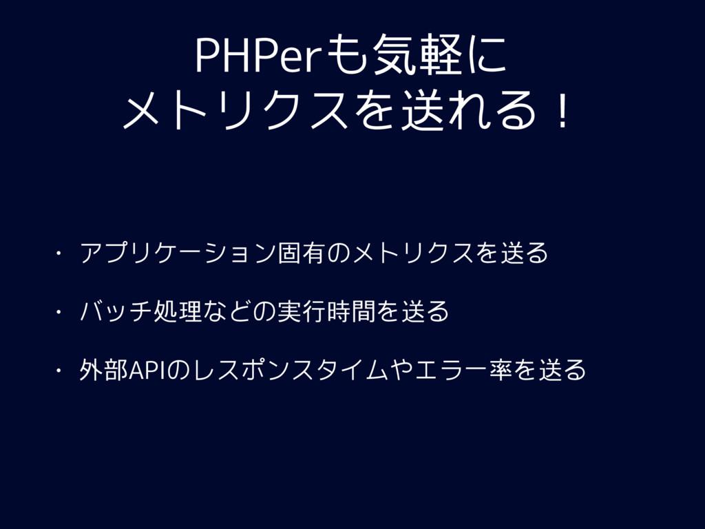 PHPerも気軽に メトリクスを送れる! • アプリケーション固有のメトリクスを送る • バッ...
