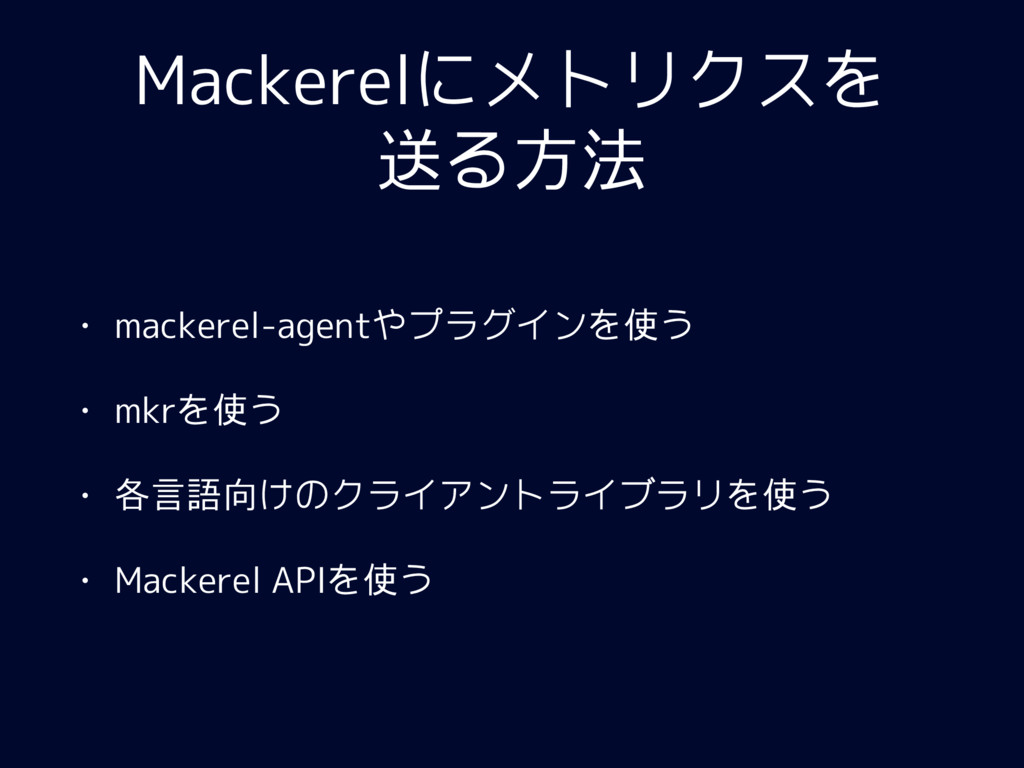 Mackerelにメトリクスを 送る方法 • mackerel-agentやプラグインを使う ...
