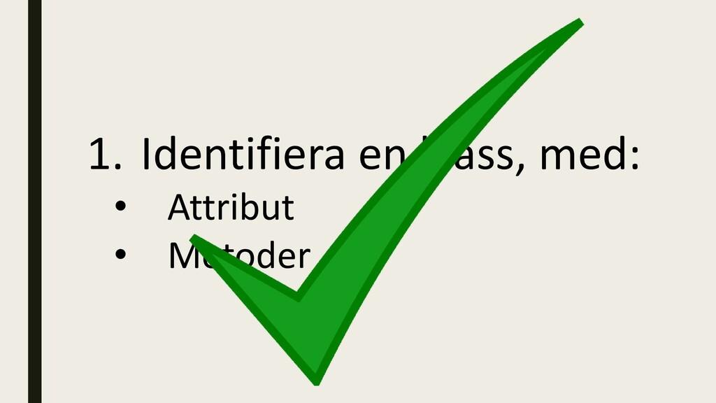 1. Identifiera en klass, med: • Attribut • Meto...