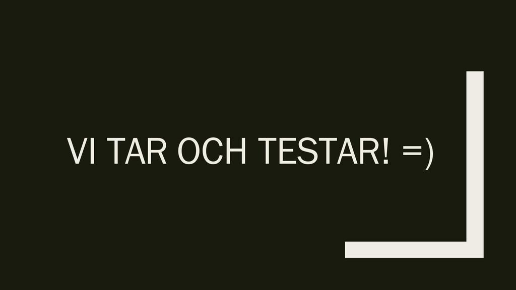 VI TAR OCH TESTAR! =)